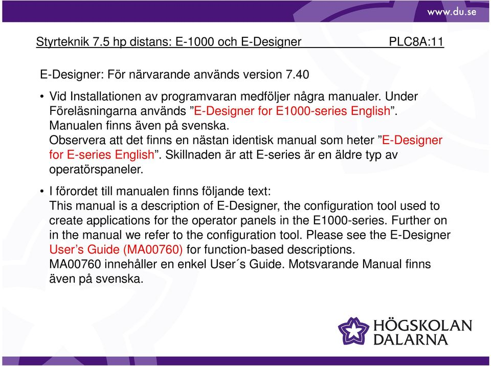 I förordet till manualen finns följande text: This manual is a description of E-Designer, the configuration tool used to create applications for the operator panels in the E1000-series.