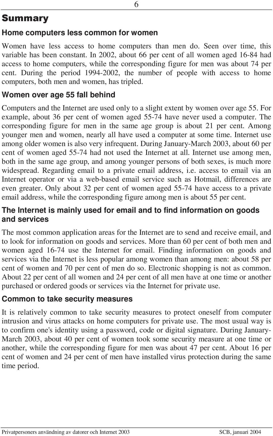 During the period 1994-2002, the number of people with access to home computers, both men and women, has tripled.