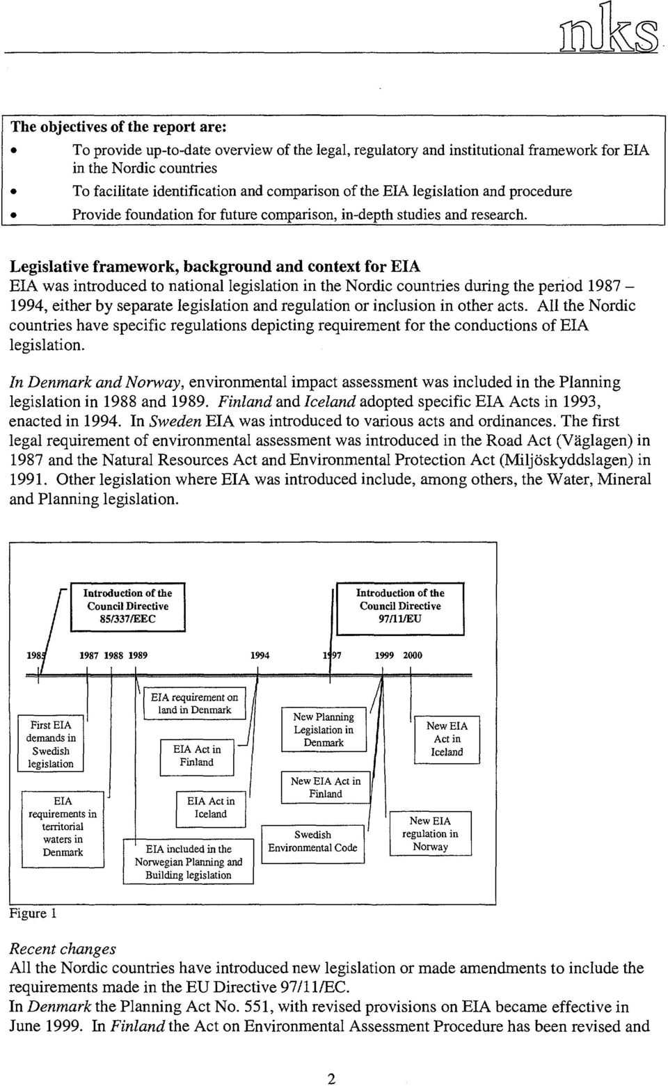 Legislative framework, background and context for EIA EIA was introduced to national legislation in the Nordic countries during the period 1987-1994, either by separate legislation and regulation or