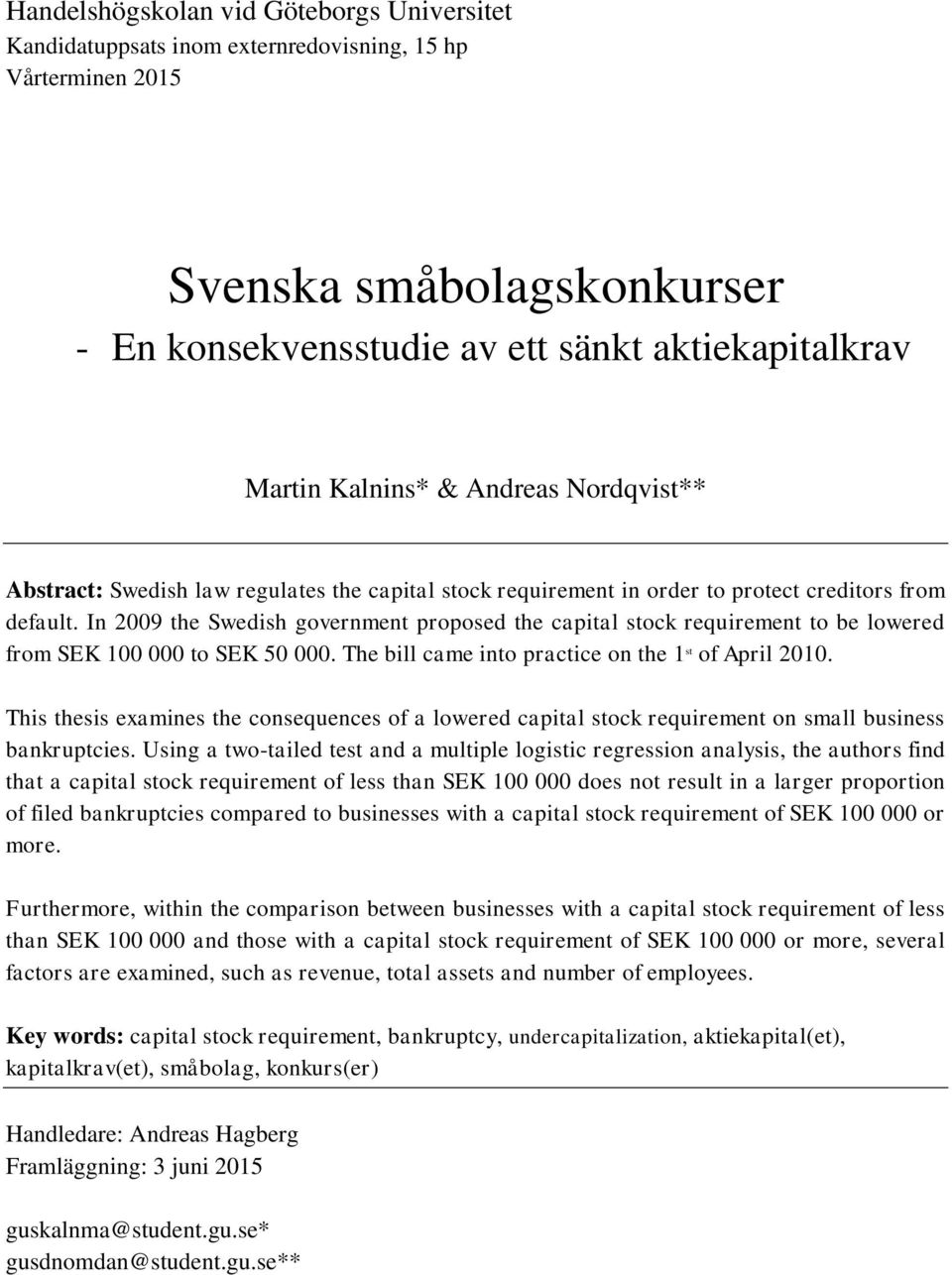 In 2009 the Swedish government proposed the capital stock requirement to be lowered from SEK 100 000 to SEK 50 000. The bill came into practice on the 1 st of April 2010.