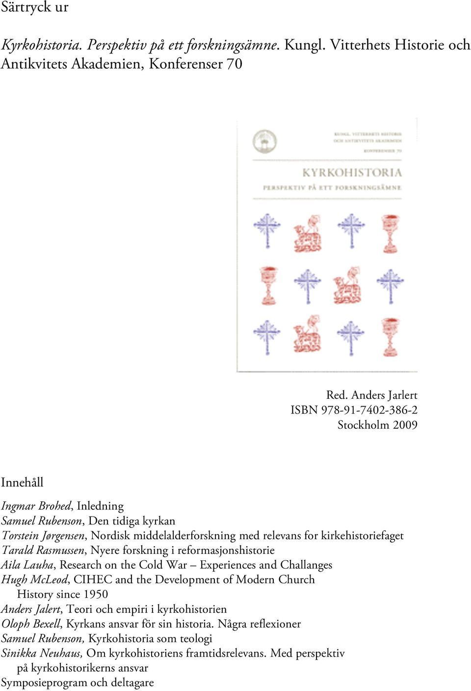 kirkehistoriefaget Tarald Rasmussen, Nyere forskning i reformasjonshistorie Aila Lauha, Research on the Cold War Experiences and Challanges Hugh McLeod, CIHEC and the Development of Modern Church