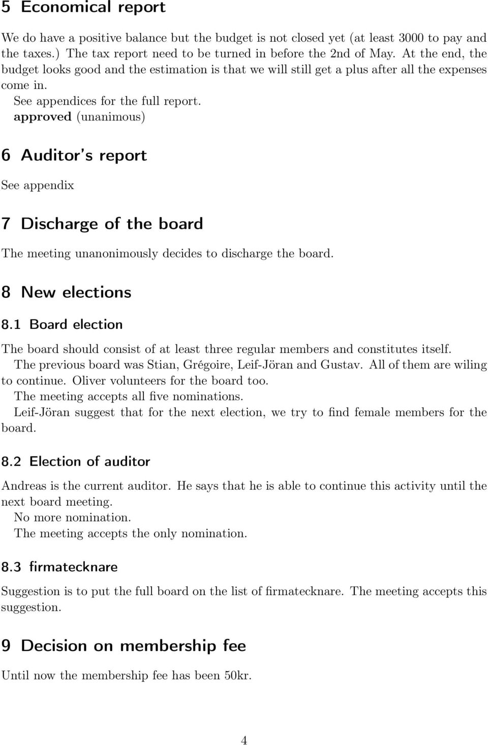 approved (unanimous) 6 Auditor s report See appendix 7 Discharge of the board The meeting unanonimously decides to discharge the board. 8 New elections 8.