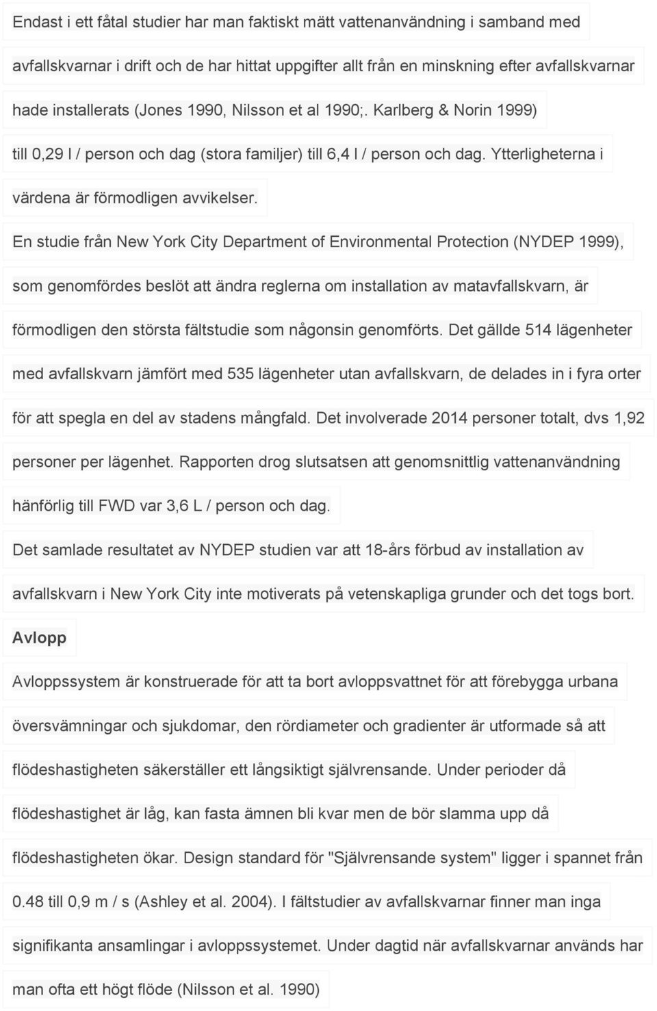 En studie från New York City Department of Environmental Protection (NYDEP 1999), som genomfördes beslöt att ändra reglerna om installation av matavfallskvarn, är förmodligen den största fältstudie