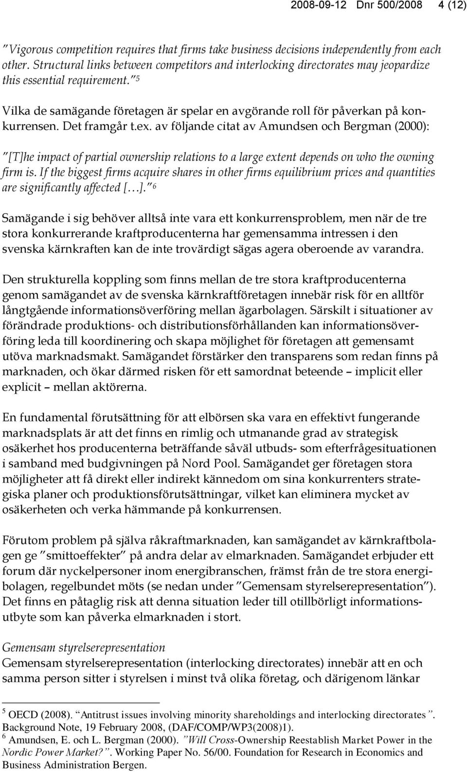 Det framgår t.ex. av följande citat av Amundsen och Bergman (2000): [T]he impact of partial ownership relations to a large extent depends on who the owning firm is.