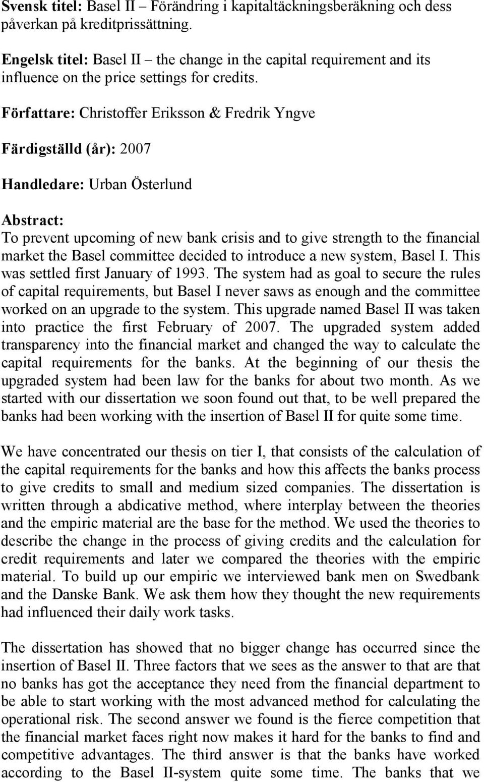 Författare: Christoffer Eriksson & Fredrik Yngve Färdigställd (år): 2007 Handledare: Urban Österlund Abstract: To prevent upcoming of new bank crisis and to give strength to the financial market the