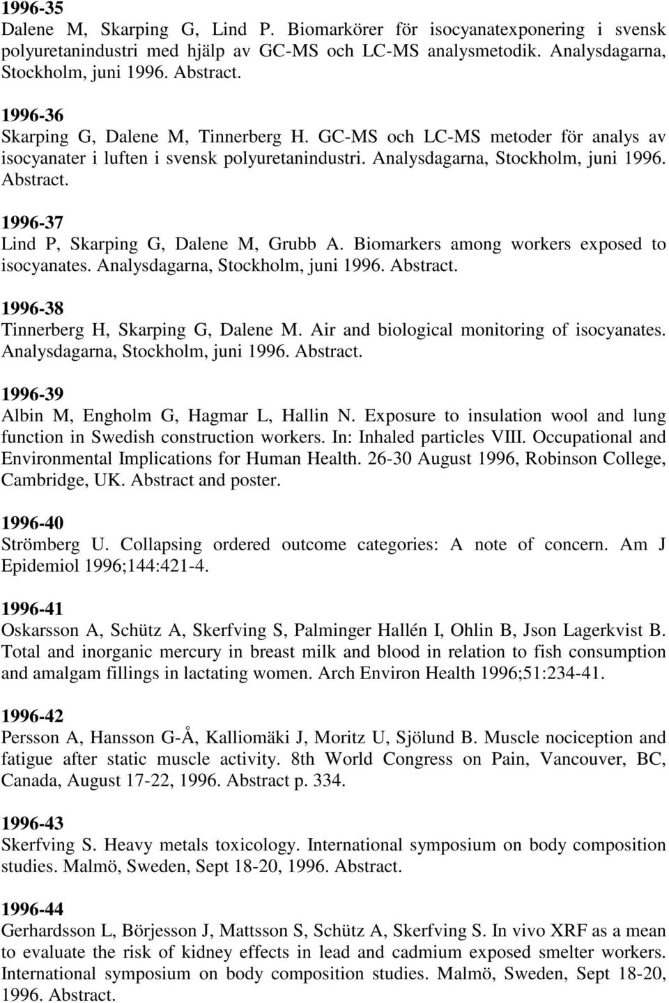 1996-37 Lind P, Skarping G, Dalene M, Grubb A. Biomarkers among workers exposed to isocyanates. Analysdagarna, Stockholm, juni 1996. Abstract. 1996-38 Tinnerberg H, Skarping G, Dalene M.