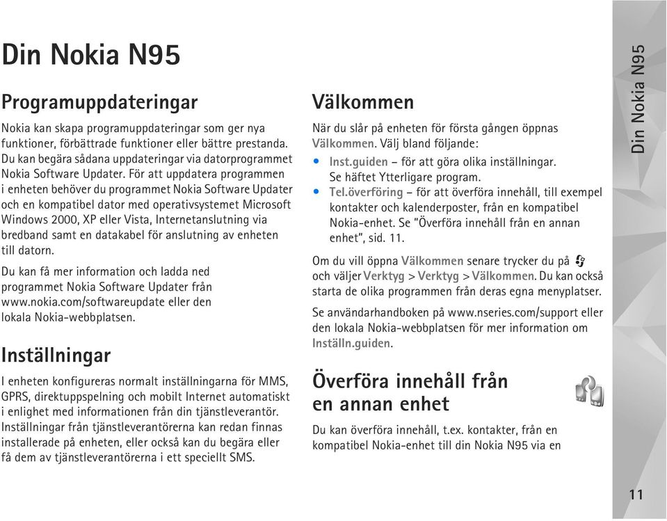 För att uppdatera programmen i enheten behöver du programmet Nokia Software Updater och en kompatibel dator med operativsystemet Microsoft Windows 2000, XP eller Vista, Internetanslutning via