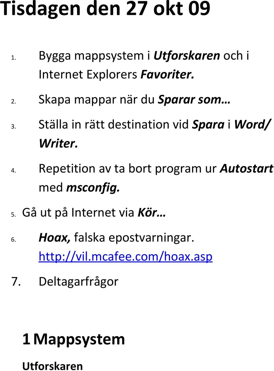 Repetition av ta bort program ur Autostart med msconfig. 5. Gå ut på Internet via Kör 6.