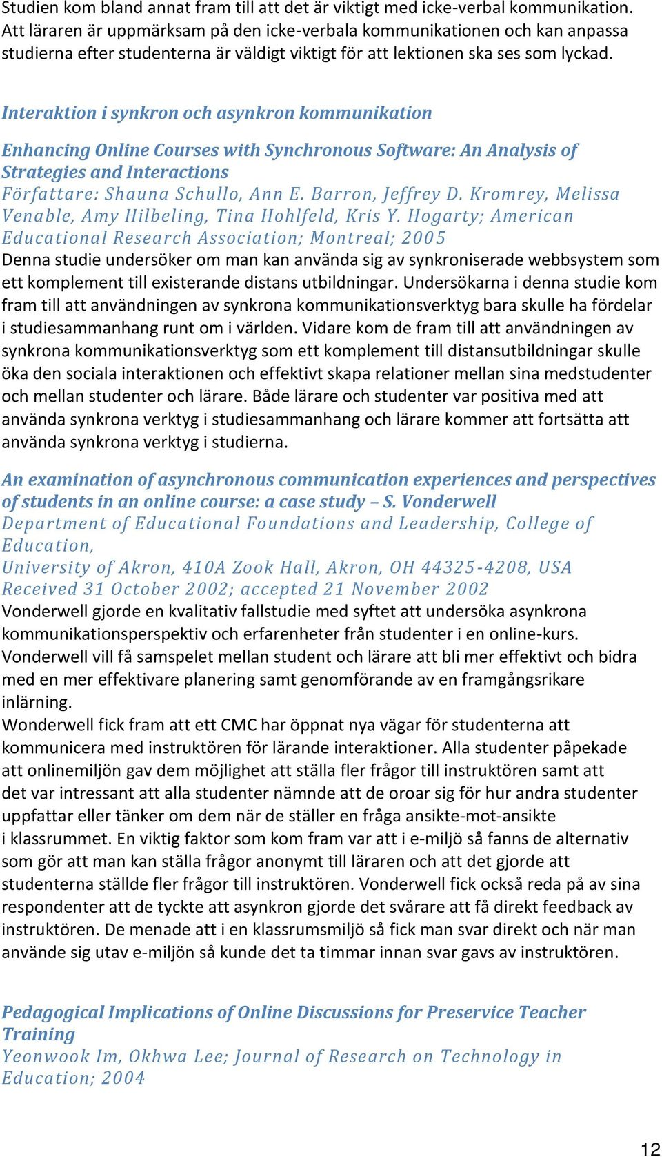 Interaktion i synkron och asynkron kommunikation Enhancing Online Courses with Synchronous Software: An Analysis of Strategies and Interactions Författare: Shauna Schullo, Ann E. Barron, Jeffrey D.