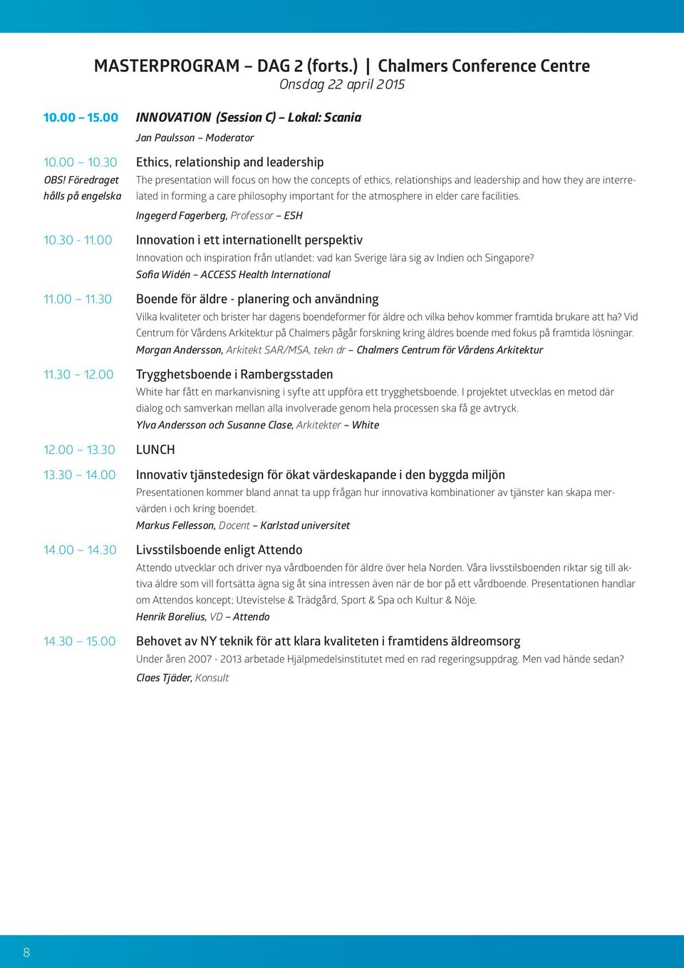 Föredraget The presentation will focus on how the concepts of ethics, relationships and leadership and how they are interrelated hålls på engelska in forming a care philosophy important for the