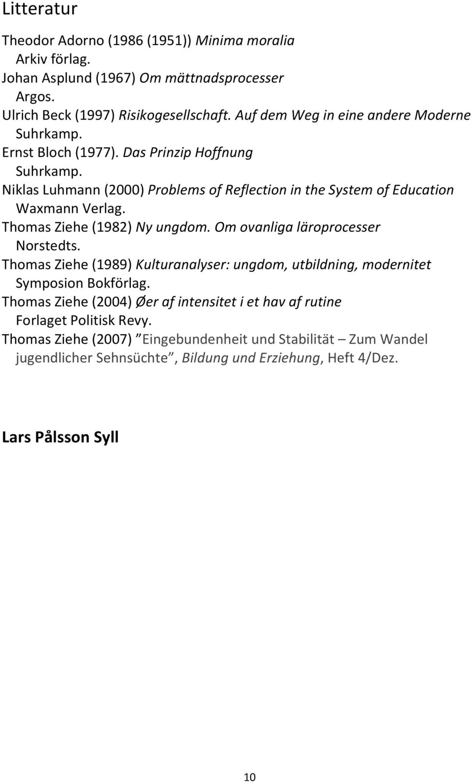 Niklas Luhmann (2000) Problems of Reflection in the System of Education Waxmann Verlag. Thomas Ziehe (1982) Ny ungdom. Om ovanliga läroprocesser Norstedts.