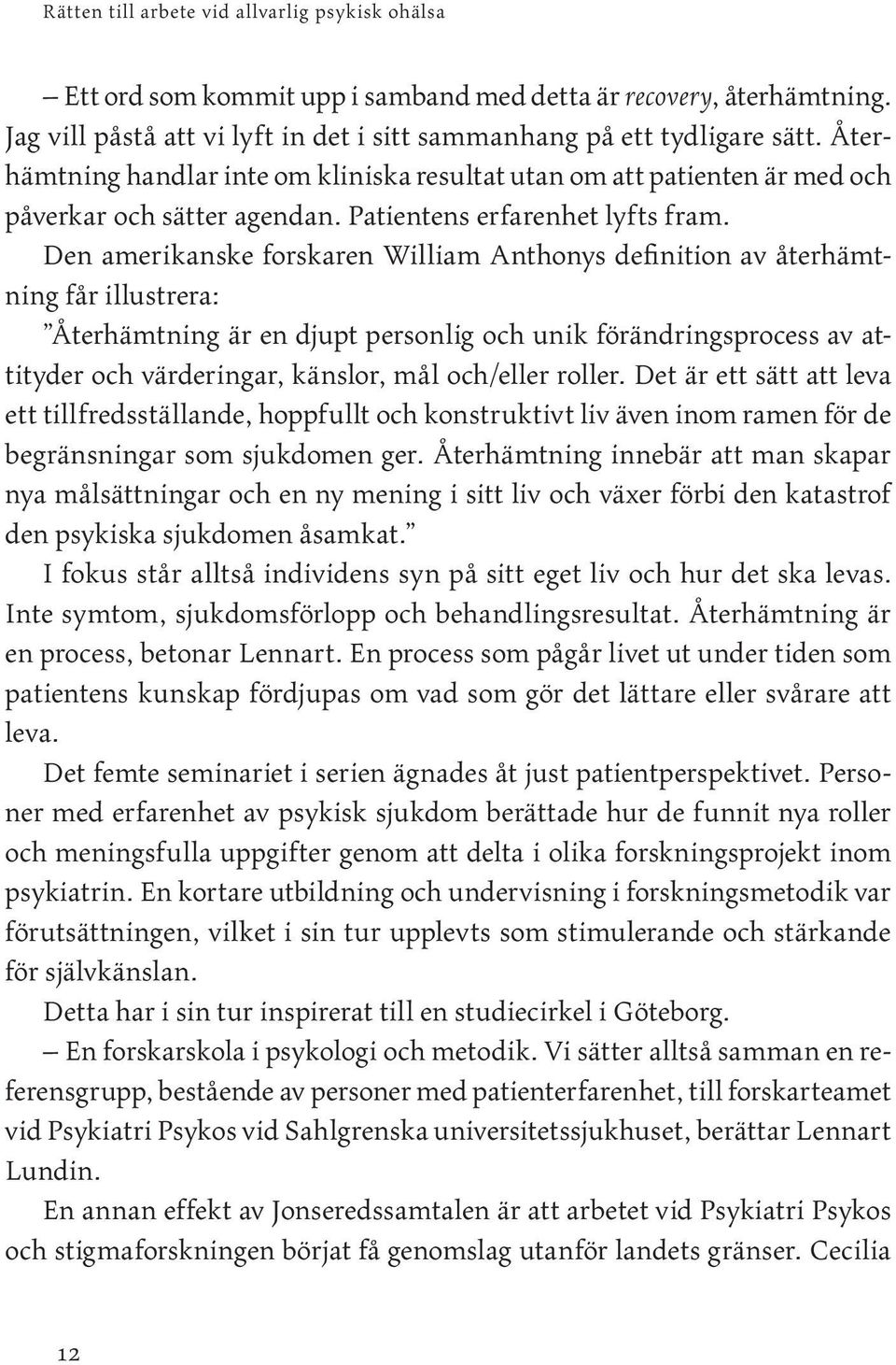 Den amerikanske forskaren William Anthonys definition av återhämtning får illustrera: Återhämtning är en djupt personlig och unik förändringsprocess av attityder och värderingar, känslor, mål