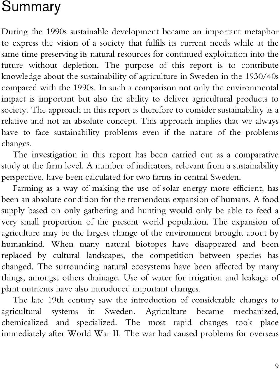 The purpose of this report is to contribute knowledge about the sustainability of agriculture in Sweden in the 1930/40s compared with the 1990s.