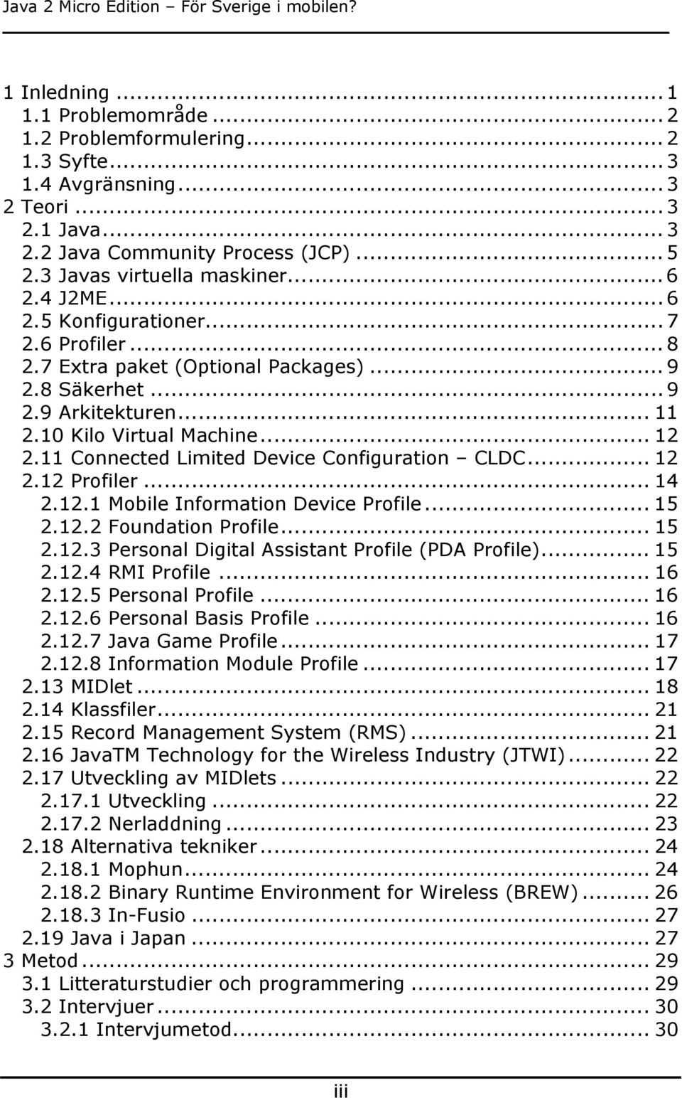 11 Connected Limited Device Configuration CLDC... 12 2.12 Profiler... 14 2.12.1 Mobile Information Device Profile... 15 2.12.2 Foundation Profile... 15 2.12.3 Personal Digital Assistant Profile (PDA Profile).