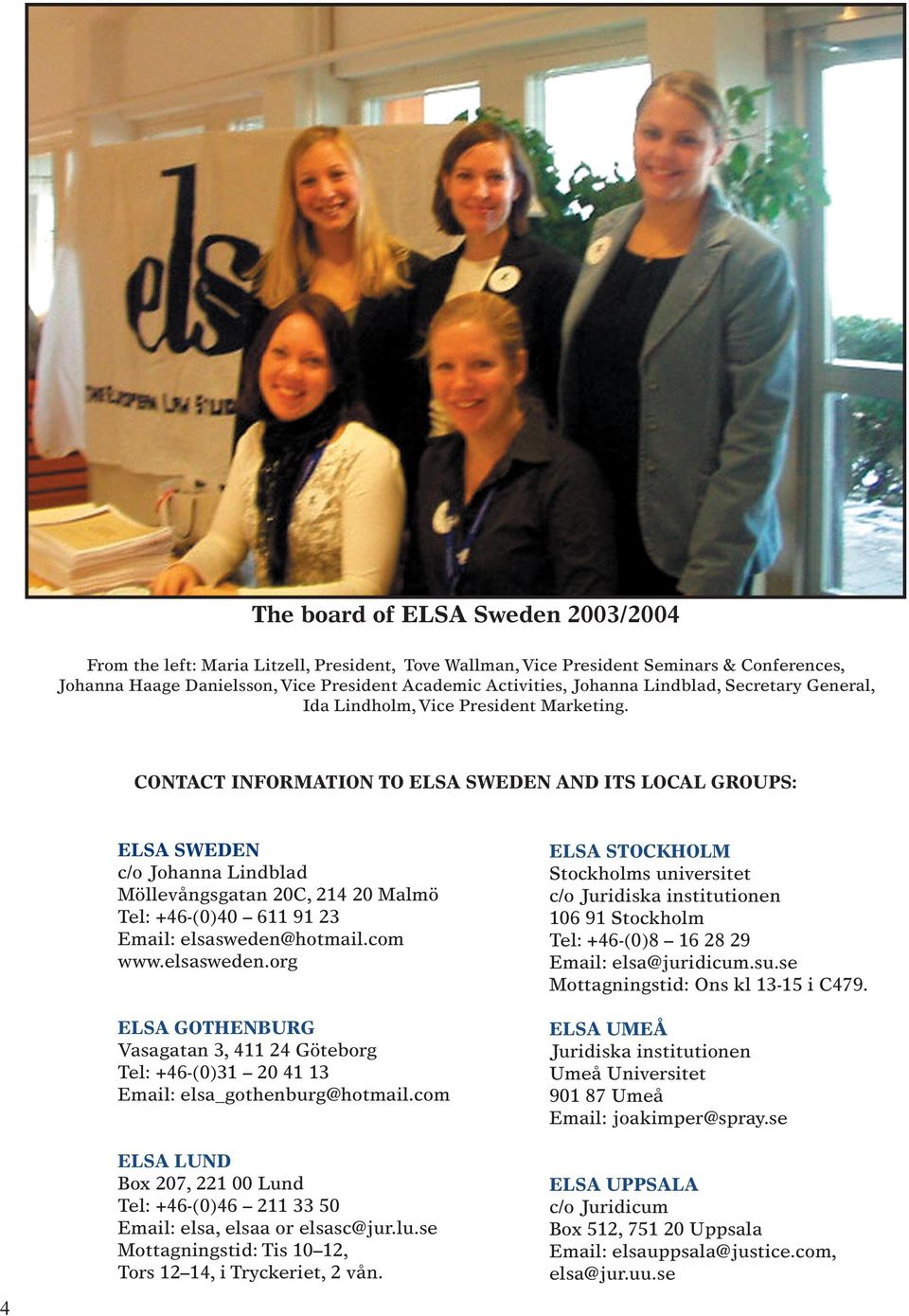 CONTACT INFORMATION TO ELSA SWEDEN AND ITS LOCAL GROUPS: ELSA SWEDEN c/o Johanna Lindblad Möllevångsgatan 20C, 214 20 Malmö Tel: +46-(0)40 611 91 23 Email: elsasweden@