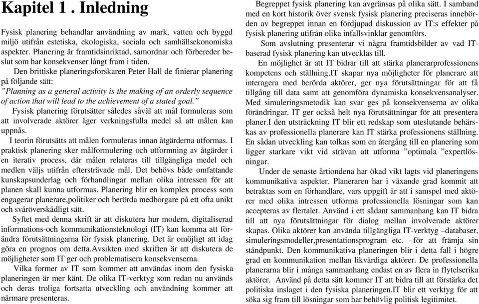 Den brittiske planeringsforskaren Peter Hall de finierar planering på följande sätt: Planning as a general activity is the making of an orderly sequence of action that will lead to the achievement of