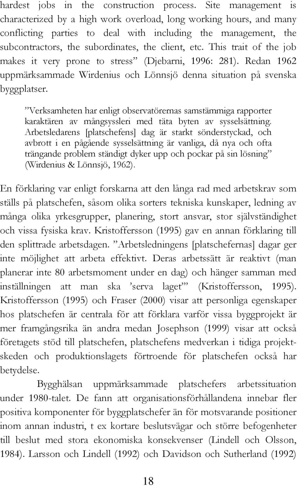 This trait of the job makes it very prone to stress (Djebarni, 1996: 281). Redan 1962 uppmärksammade Wirdenius och Lönnsjö denna situation på svenska byggplatser.