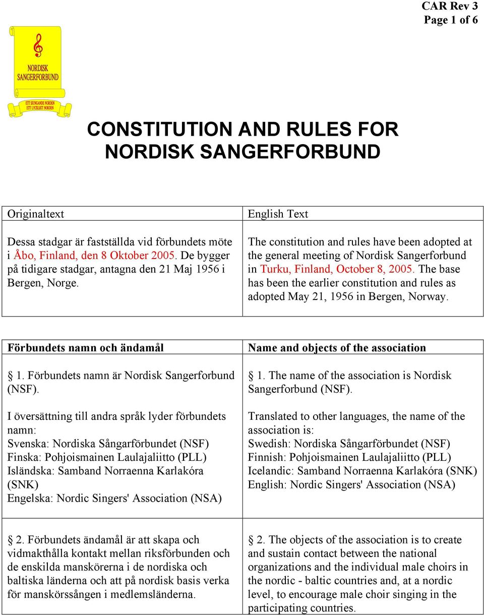 The base has been the earlier constitution and rules as adopted May 21, 1956 in Bergen, Norway. Förbundets namn och ändamål 1. Förbundets namn är Nordisk Sangerforbund (NSF).