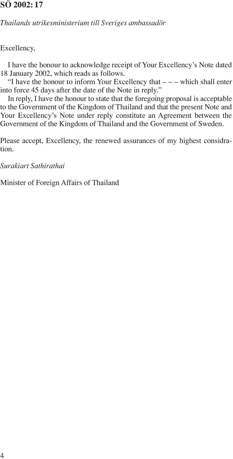 In reply, I have the honour to state that the foregoing proposal is acceptable to the Government of the Kingdom of Thailand and that the present Note and Your Excellency s Note under