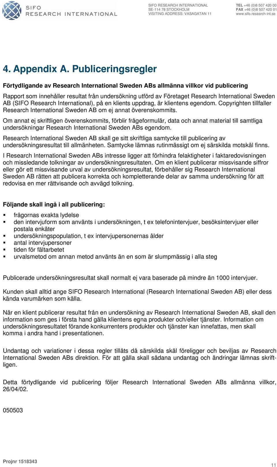 Sweden AB (SIFO Research International), på en klients uppdrag, är klientens egendom. Copyrighten tillfaller Research International Sweden AB om ej annat överenskommits.