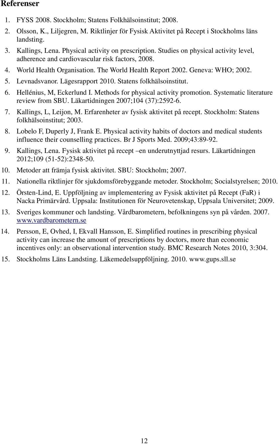 Levnadsvanor. Lägesrapport 2. Statens folkhälsoinstitut. 6. Hellénius, M, Eckerlund I. Methods for physical activity promotion. Systematic literature review from SBU. Läkartidningen 27;4 (37):2592-6.