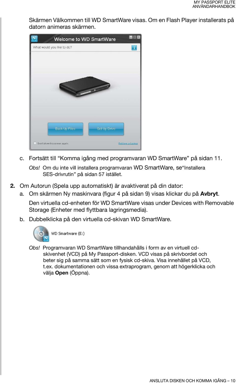 Om skärmen Ny maskinvara (figur 4 på sidan 9) visas klickar du på Avbryt. Den virtuella cd-enheten för WD SmartWare visas under Devices with Removable Storage (Enheter med flyttbara lagringsmedia). b.