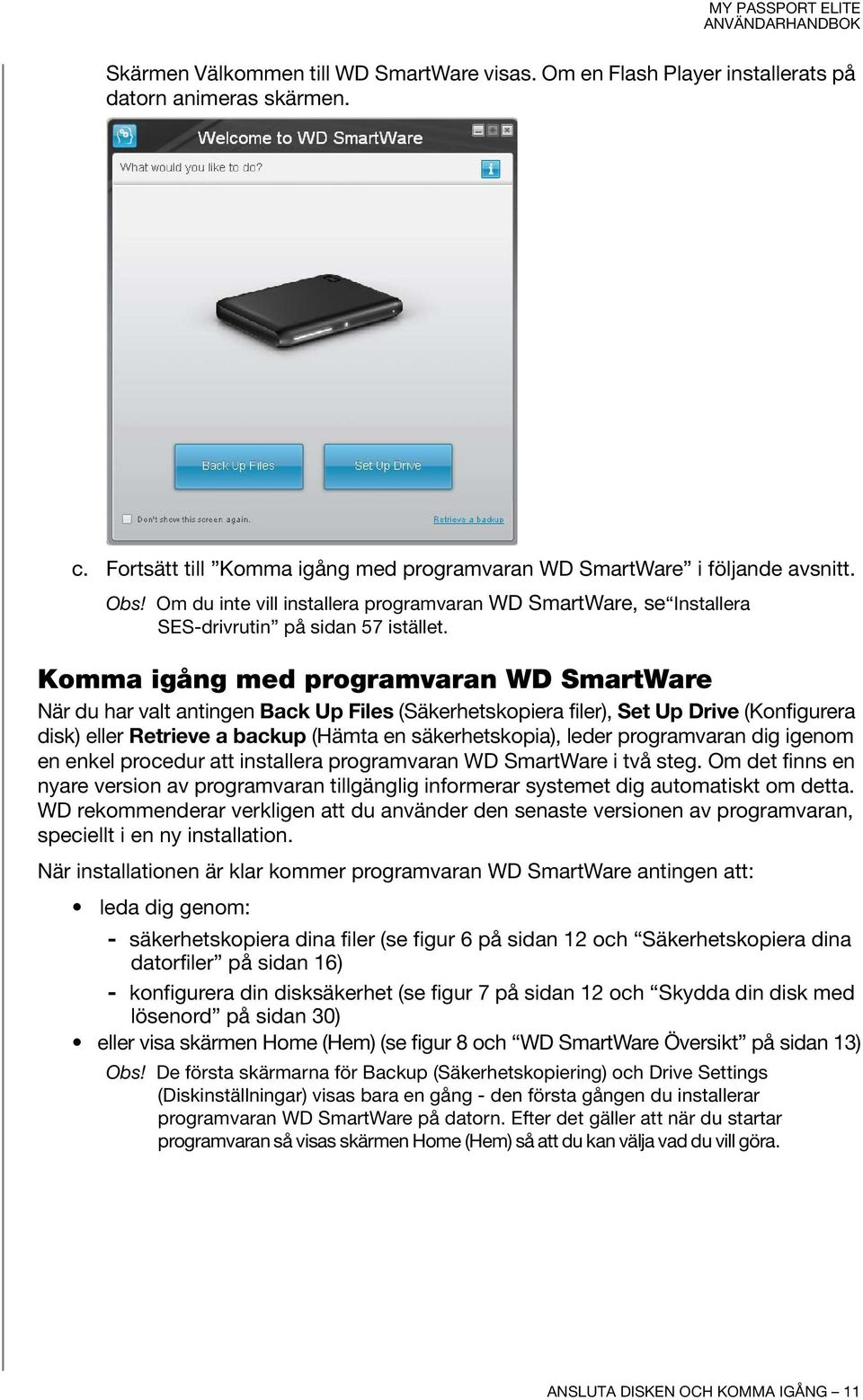 Komma igång med programvaran WD SmartWare När du har valt antingen Back Up Files (Säkerhetskopiera filer), Set Up Drive (Konfigurera disk) eller Retrieve a backup (Hämta en säkerhetskopia), leder