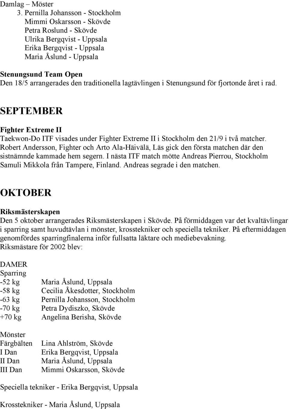 den traditionella lagtävlingen i Stenungsund för fjortonde året i rad. SEPTEMBER Fighter Extreme II Taekwon-Do ITF visades under Fighter Extreme II i Stockholm den 21/9 i två matcher.