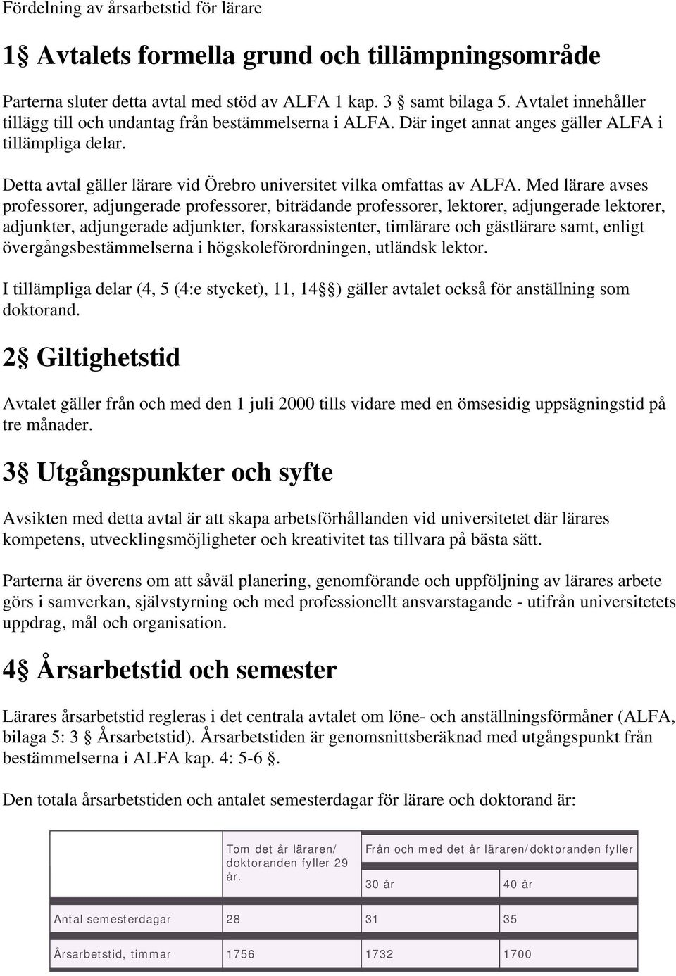 Med lärare avses professorer, adjungerade professorer, biträdande professorer, lektorer, adjungerade lektorer, adjunkter, adjungerade adjunkter, forskarassistenter, timlärare och gästlärare samt,