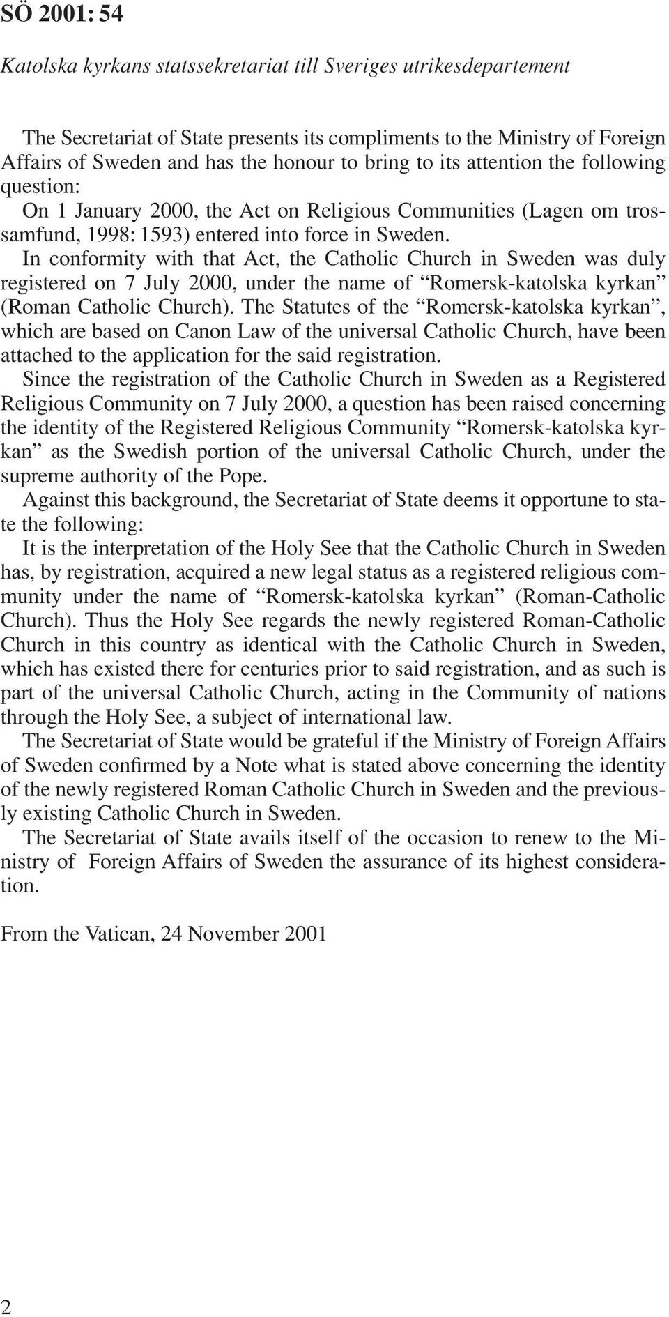 In conformity with that Act, the Catholic Church in Sweden was duly registered on 7 July 2000, under the name of Romersk-katolska kyrkan (Roman Catholic Church).