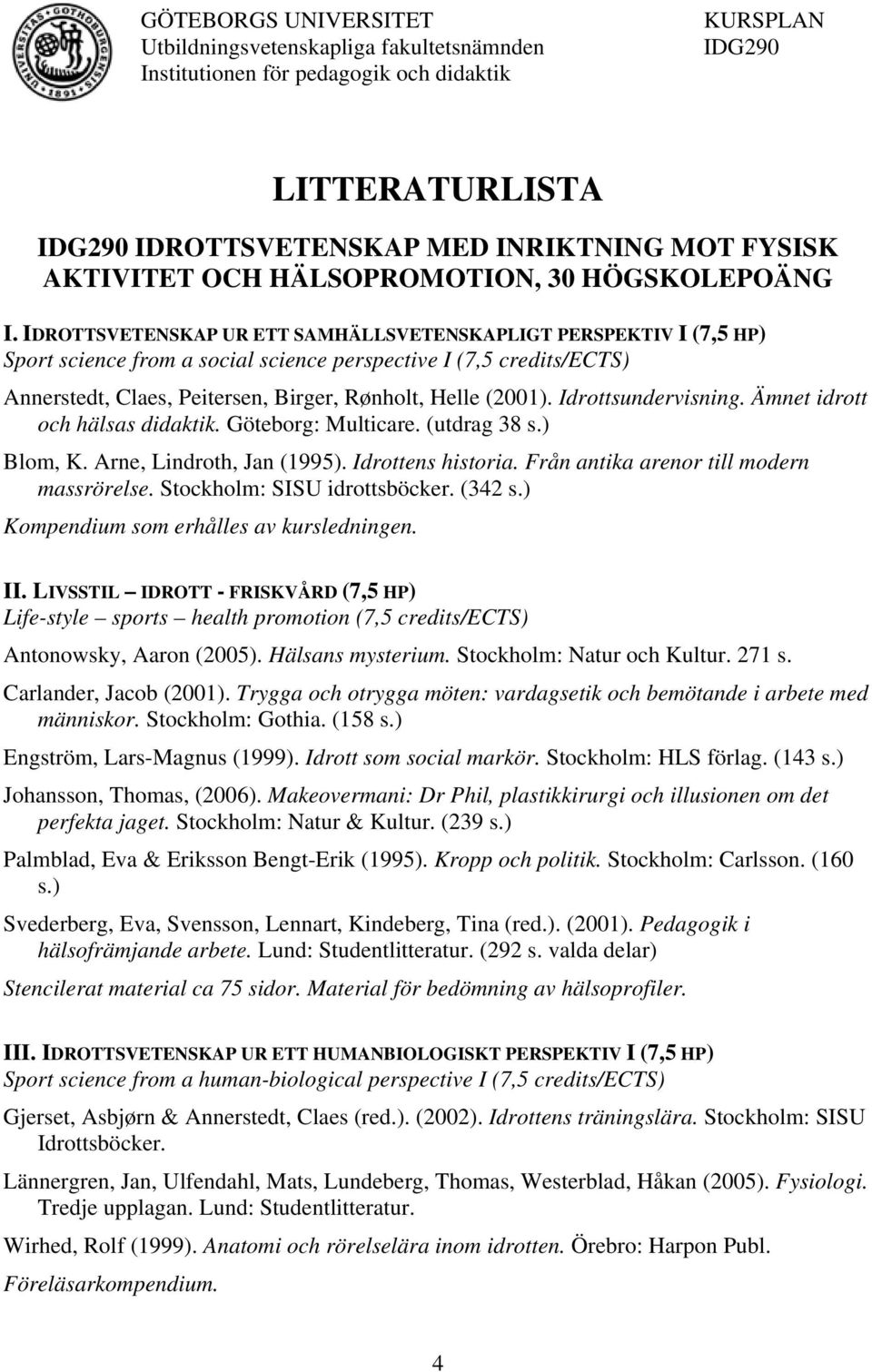 IDROTTSVETENSKAP UR ETT SAMHÄLLSVETENSKAPLIGT PERSPEKTIV I (7,5 HP) Sport science from a social science perspective I (7,5 credits/ects) Annerstedt, Claes, Peitersen, Birger, Rønholt, Helle (2001).