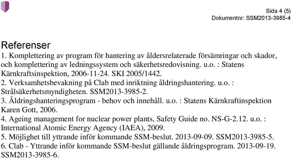 4. Ageing management for nuclear power plants, Safety Guide no. NS-G-2.12. u.o. : International Atomic Energy Agency (IAEA), 2009. 5. Möjlighet till yttrande inför kommande SSM-beslut.