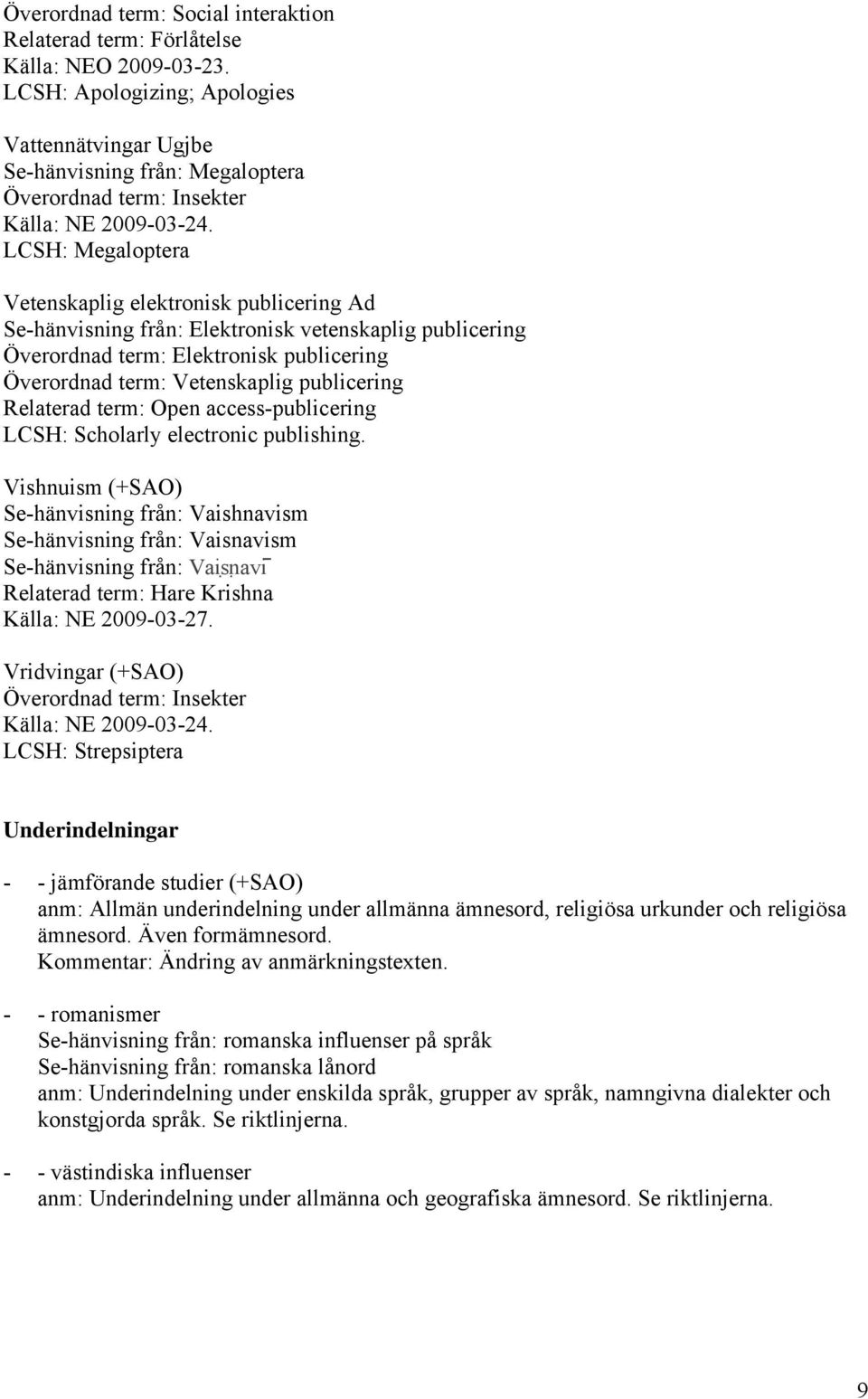 Överordnad term: Elektronisk publicering Överordnad term: Vetenskaplig publicering Relaterad term: Open access-publicering LCSH: Scholarly electronic publishing.