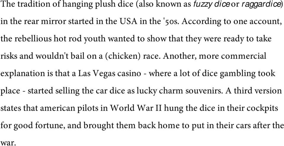 Another, more commercial explanation is that a Las Vegas casino - where a lot of dice gambling took place - started selling the car dice as lucky charm