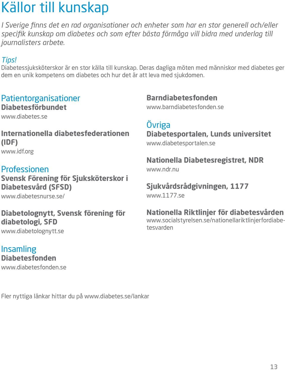 Deras dagliga möten med människor med diabetes ger dem en unik kompetens om diabetes och hur det är att leva med sjukdomen. Patientorganisationer Diabetesförbundet www.diabetes.se Internationella diabetesfederationen (IDF) www.