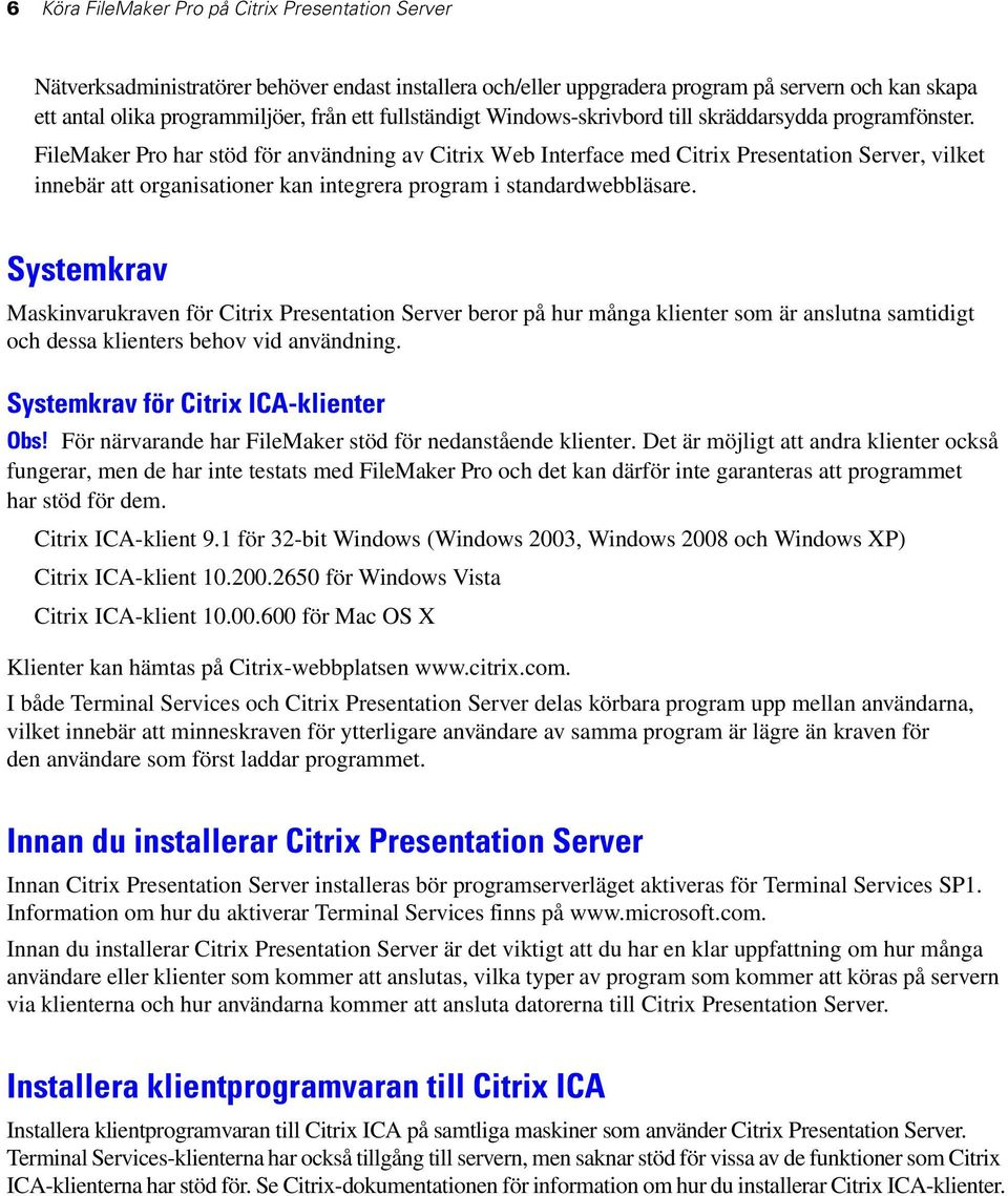 FileMaker Pro har stöd för användning av Citrix Web Interface med Citrix Presentation Server, vilket innebär att organisationer kan integrera program i standardwebbläsare.