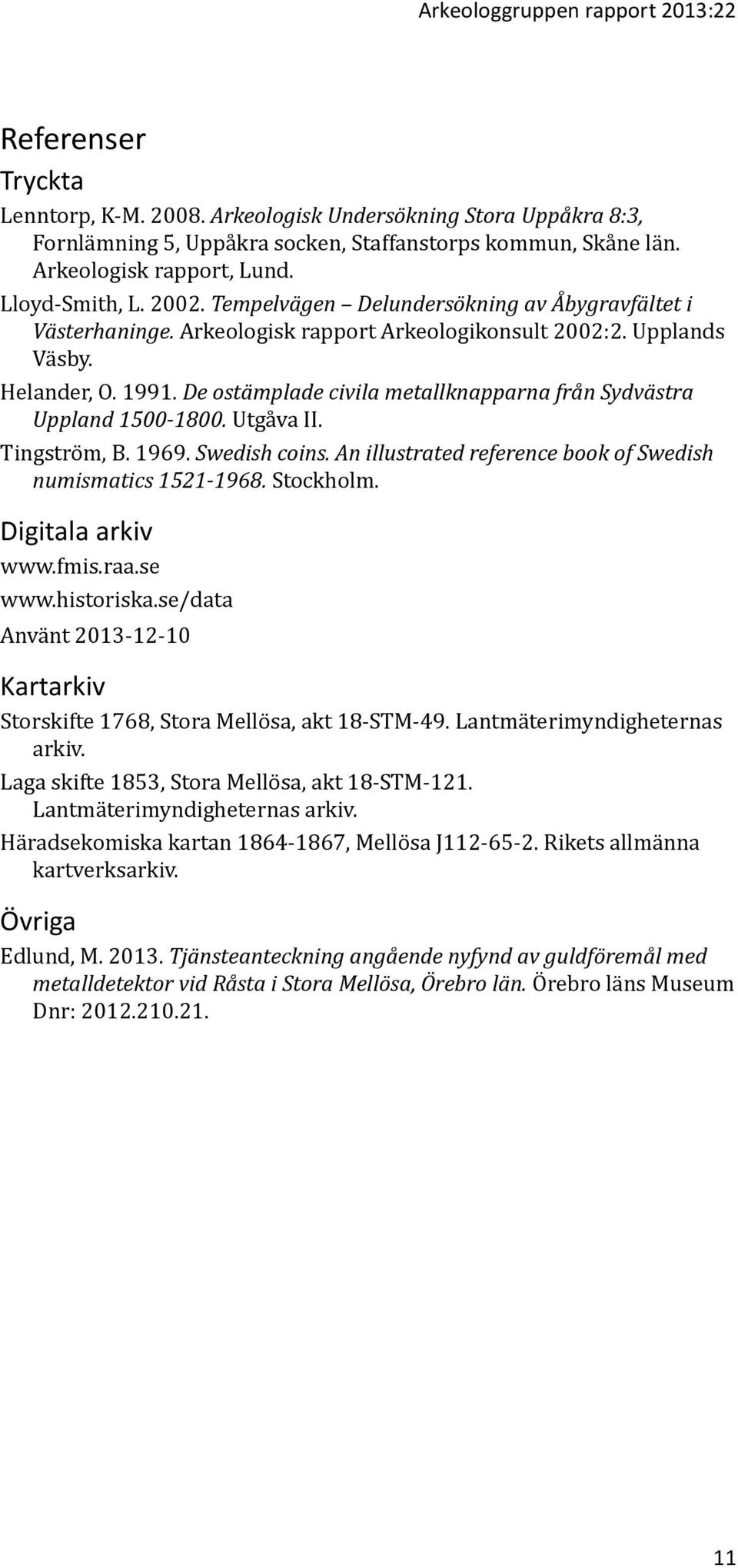 De ostämplade civila metallknapparna från Sydvästra Uppland 1500-1800. Utgåva II. Tingström, B. 1969. Swedish coins. An illustrated reference book of Swedish numismatics 1521-1968. Stockholm.