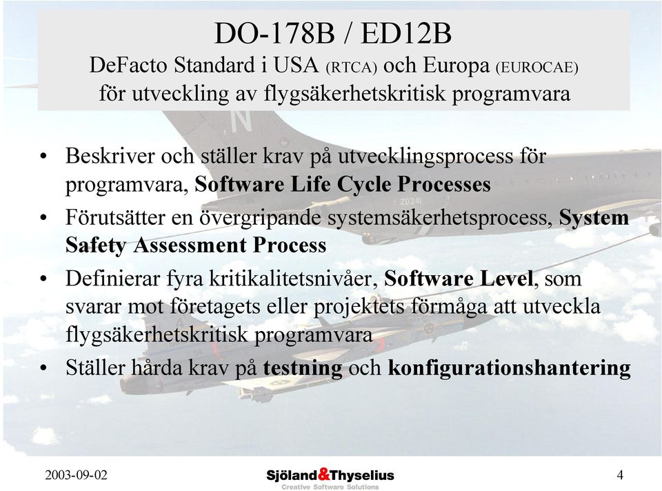systemsäkerhetsprocess, System Safety Assessment Process Definierar fyra kritikalitetsnivåer, Software Level, som svarar mot