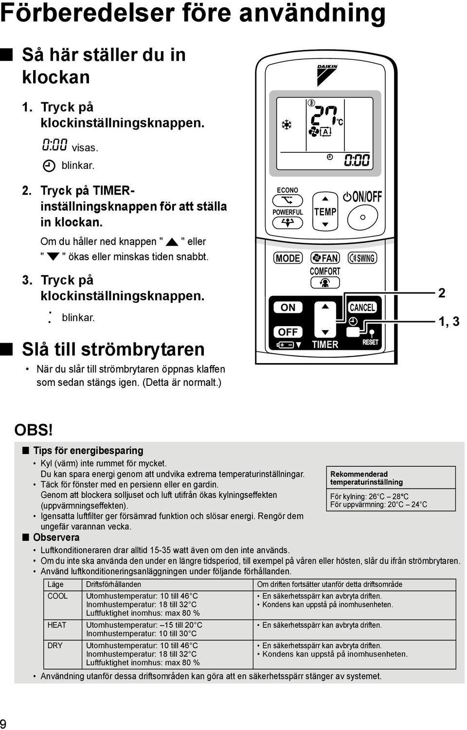 Slå till strömbrytaren När du slår till strömbrytaren öppnas klaffen som sedan stängs igen. (Detta är normalt.) ECONO POWERFUL TEMP ON/OFF MODE FAN SWING COMFORT ON CANCEL OFF TIMER 2 1, 3 OBS!