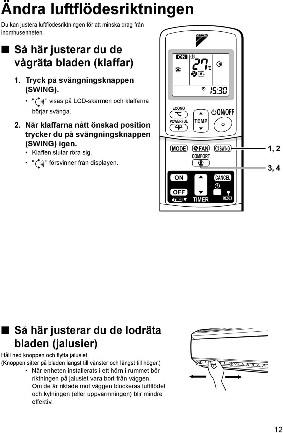 ECONO POWERFUL TEMP ON/OFF MODE FAN SWING COMFORT ON CANCEL 1, 2 3, 4 OFF TIMER Så här justerar du de lodräta bladen (jalusier) Håll ned knoppen och flytta jalusiet.