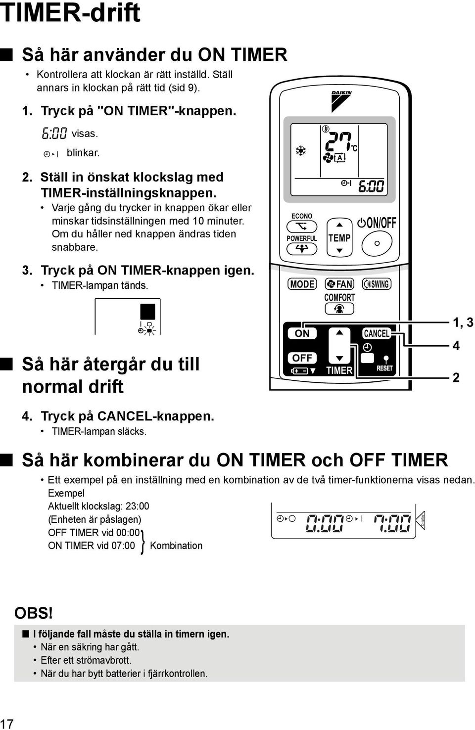 ECONO POWERFUL TEMP ON/OFF 3. Tryck på ON TIMER-knappen igen. TIMER-lampan tänds. MODE FAN SWING COMFORT Så här återgår du till normal drift ON OFF TIMER CANCEL 1, 3 4 2 4. Tryck på CANCEL-knappen.