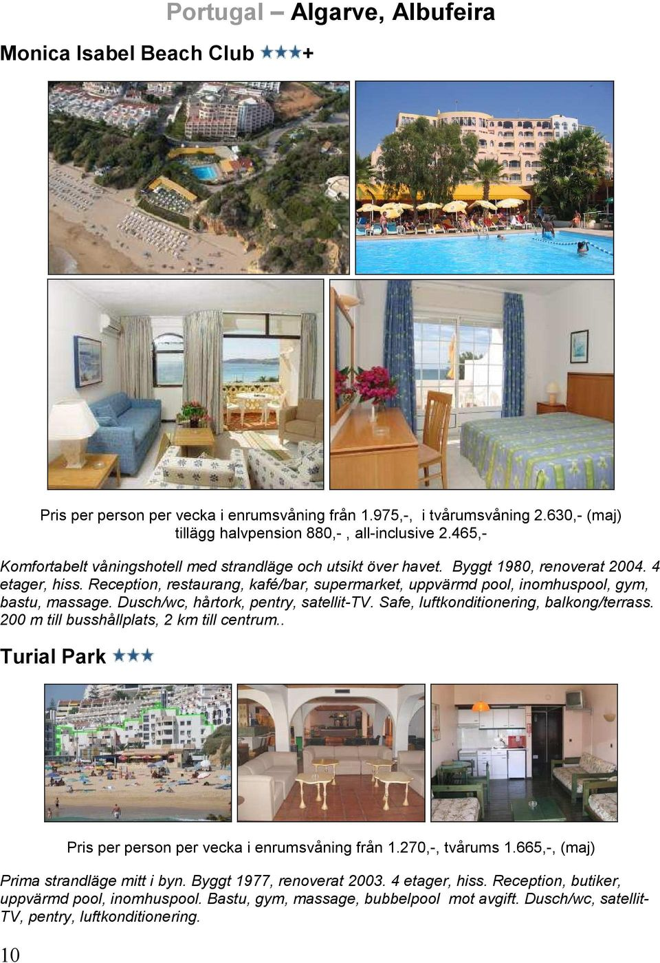 Reception, restaurang, kafé/bar, supermarket, uppvärmd pool, inomhuspool, gym, bastu, massage. Dusch/wc, hårtork, pentry, satellit-tv. Safe, luftkonditionering, balkong/terrass.