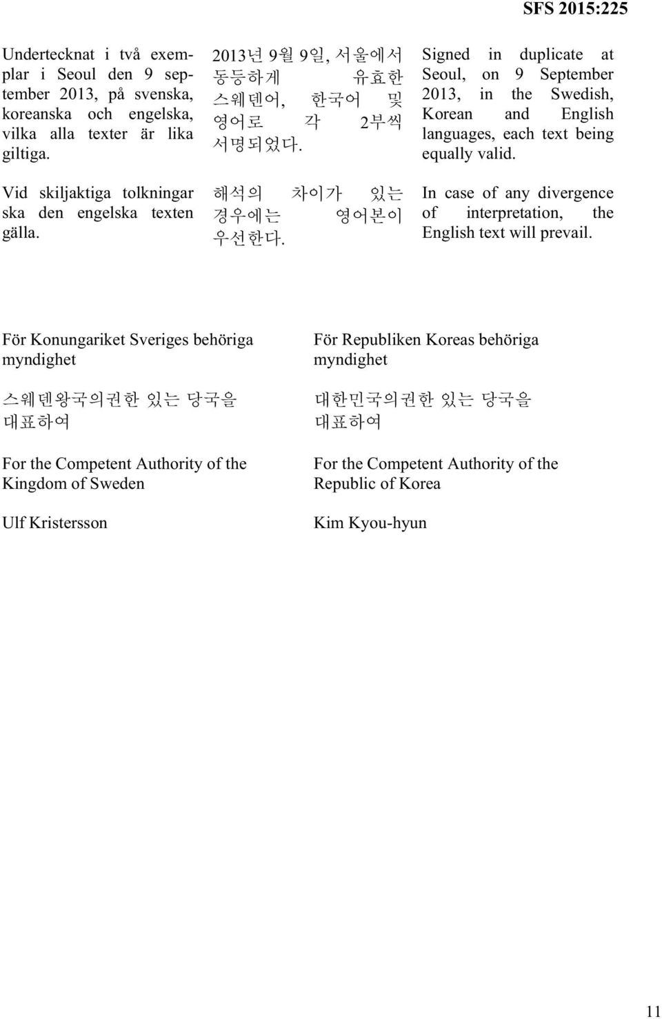. SFS 2015:225 Signed in duplicate at Seoul, on 9 September 2013, in the Swedish, Korean and English languages, each text being equally valid.