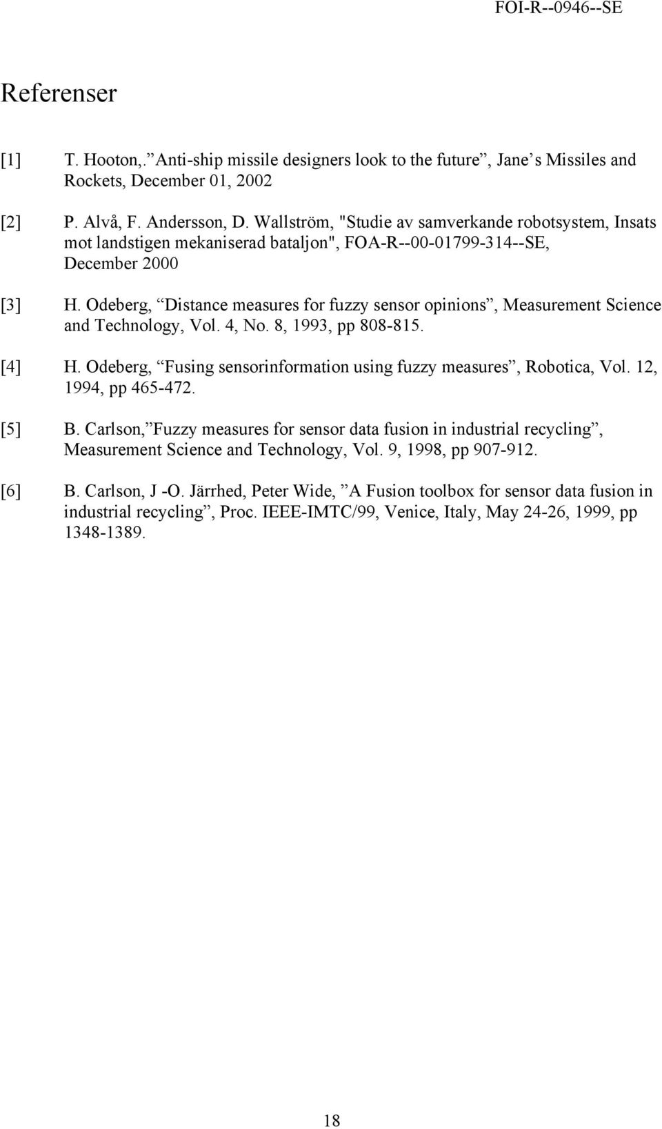 Odeberg, Distance measures for fuzzy sensor opinions, Measurement Science and Technology, Vol. 4, No. 8, 1993, pp 808-815. [4] H. Odeberg, Fusing sensorinformation using fuzzy measures, Robotica, Vol.