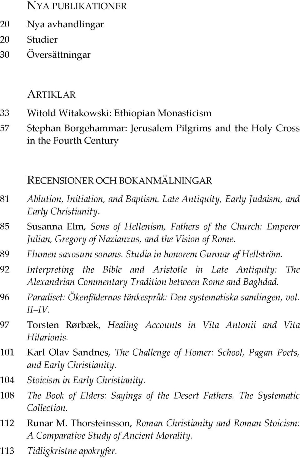 85 Susanna Elm, Sons of Hellenism, Fathers of the Church: Emperor Julian, Gregory of Nazianzus, and the Vision of Rome. 89 Flumen saxosum sonans. Studia in honorem Gunnar af Hellström.