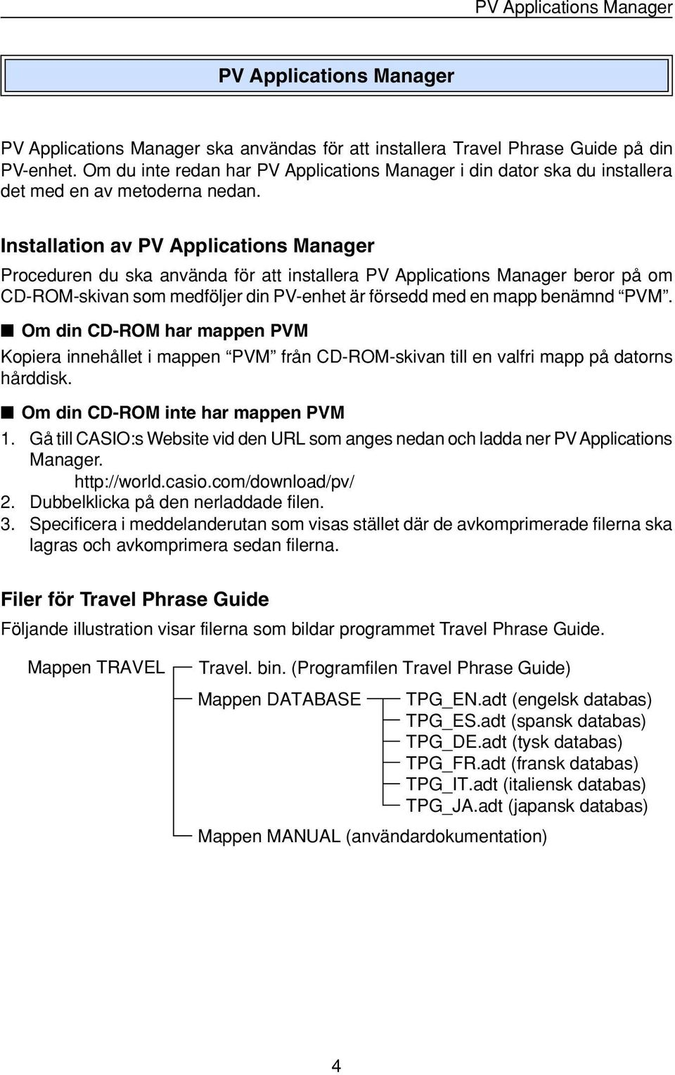 Installation av PV Applications Manager Proceduren du ska använda för att installera PV Applications Manager beror på om CD-ROM-skivan som medföljer din PV-enhet är försedd med en mapp benämnd PVM.