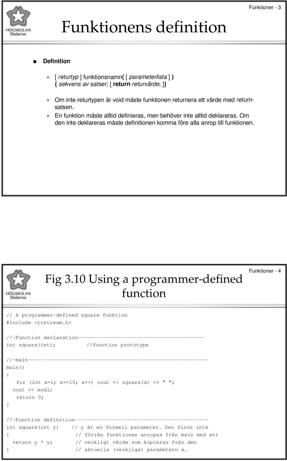 10 Using a programmer-defined function Funktioner - 4 // A programmer-defined square funktion //-Function declaration----------------------------------------- int square(int); //function prototype