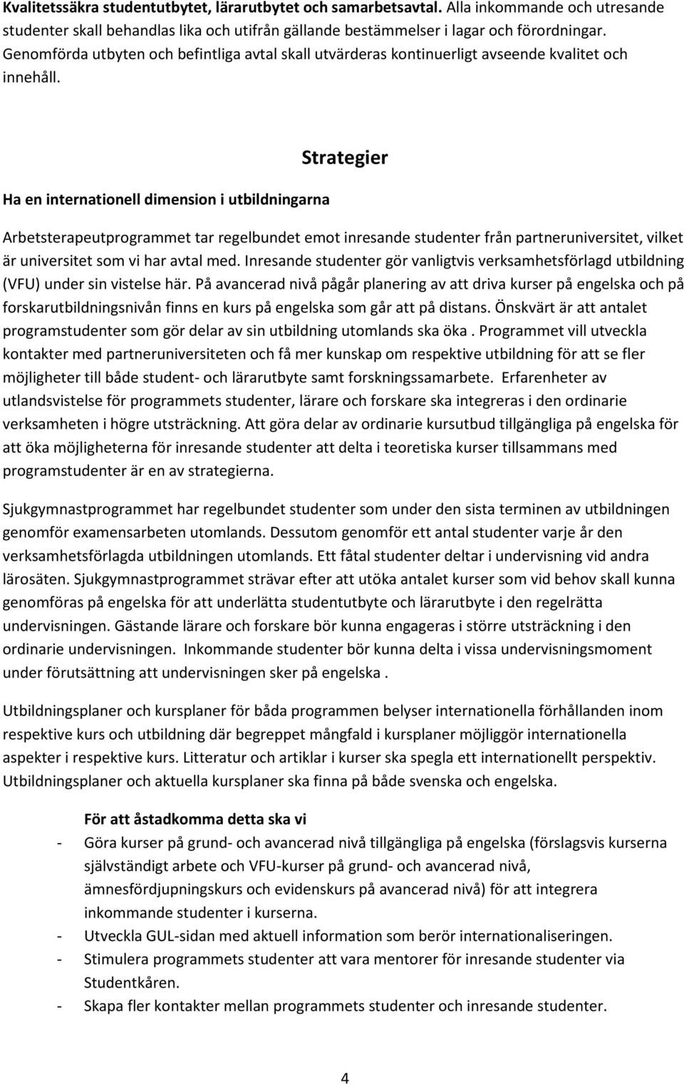 Ha en internationell dimension i utbildningarna Strategier Arbetsterapeutprogrammet tar regelbundet emot inresande studenter från partneruniversitet, vilket är universitet som vi har avtal med.