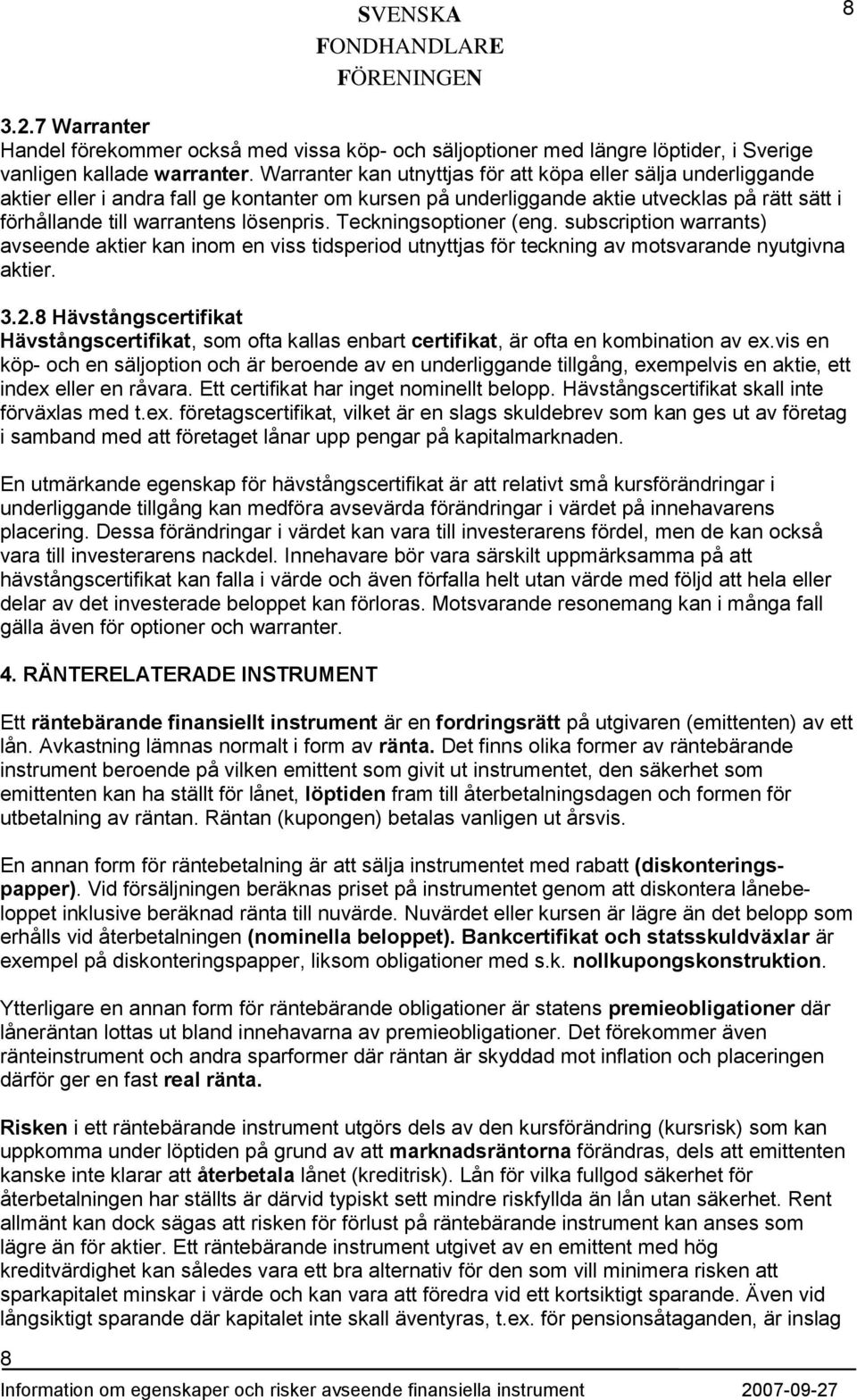 Teckningsoptioner (eng. subscription warrants) avseende aktier kan inom en viss tidsperiod utnyttjas för teckning av motsvarande nyutgivna aktier. 3.2.