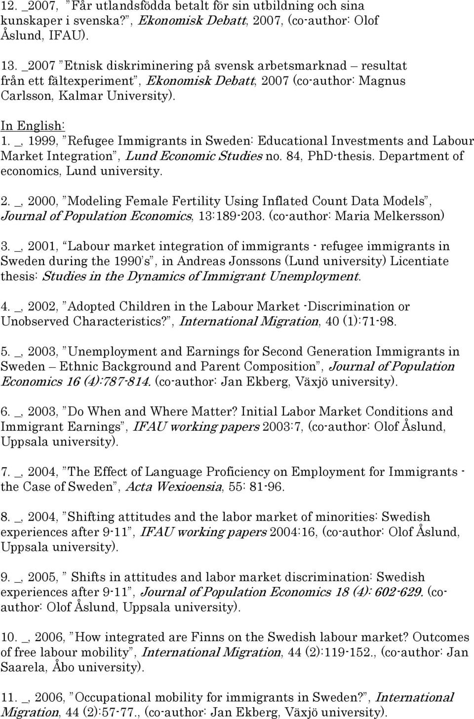 _, 1999, Refugee Immigrants in Sweden: Educational Investments and Labour Market Integration, Lund Economic Studies no. 84, PhD-thesis. Department of economics, Lund university. 2.